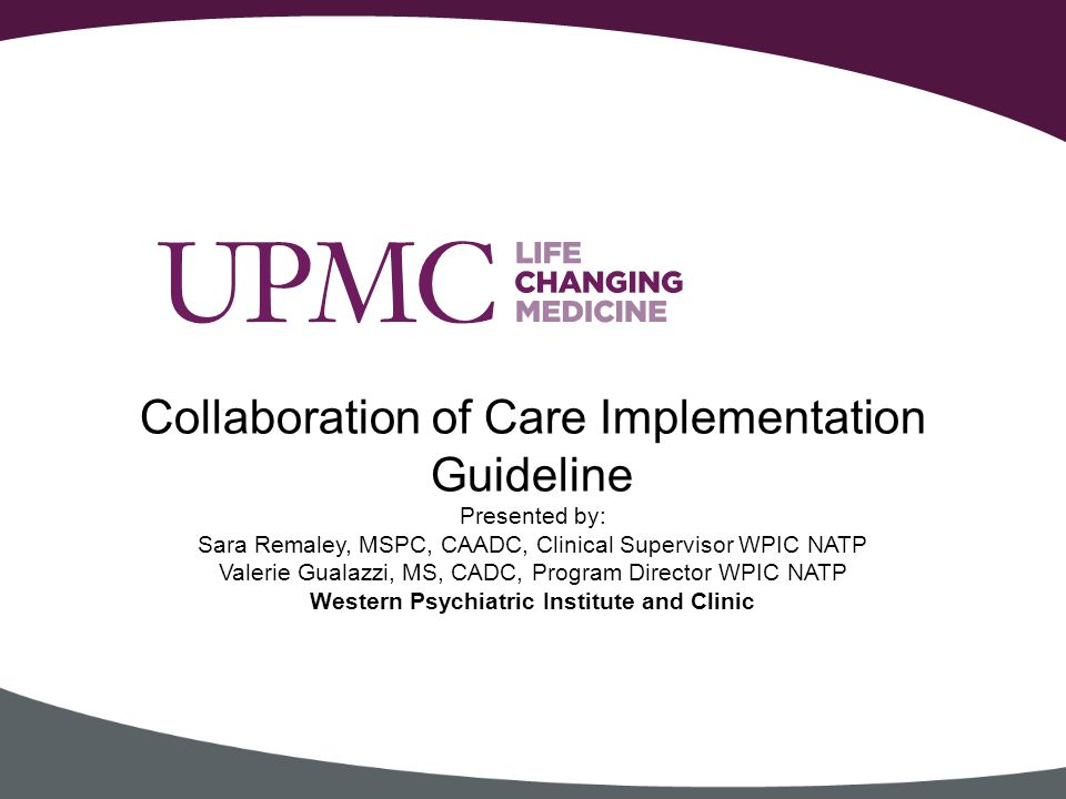 Collaboration of Care Implementation Guideline Presented by: Sara Remaley, MSPC, CAADC, Clinical Supervisor WPIC NATP Valerie Gualazzi, MS, CADC, Program Director WPIC NATP Western Psychiatric Institute and Clinic