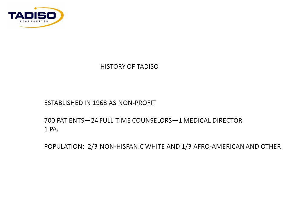 HISTORY OF TADISO ESTABLISHED IN 1968 AS NON-PROFIT. 700 PATIENTS—24 FULL TIME COUNSELORS—1 MEDICAL DIRECTOR.