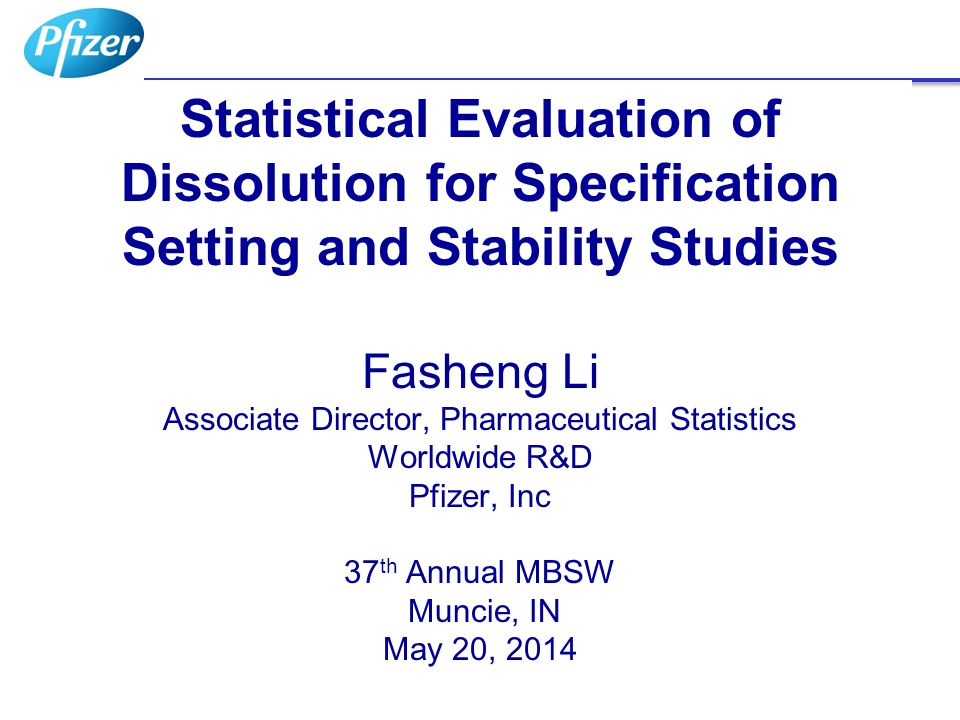 Statistical Evaluation of Dissolution for Specification Setting and Stability Studies Fasheng Li Associate Director, Pharmaceutical Statistics Worldwide R&D Pfizer, Inc 37th Annual MBSW Muncie, IN May 20, 2014