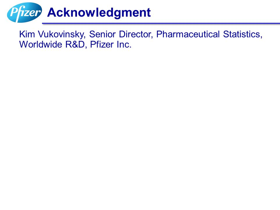 Acknowledgment Kim Vukovinsky, Senior Director, Pharmaceutical Statistics, Worldwide R&D, Pfizer Inc.