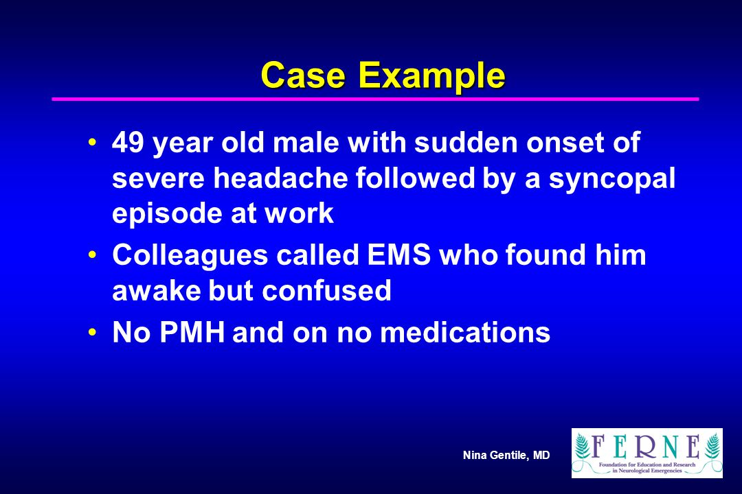 Case Example 49 year old male with sudden onset of severe headache followed by a syncopal episode at work.