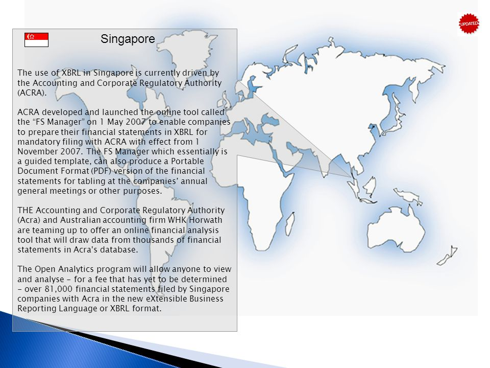 Singapore The use of XBRL in Singapore is currently driven by the Accounting and Corporate Regulatory Authority (ACRA).