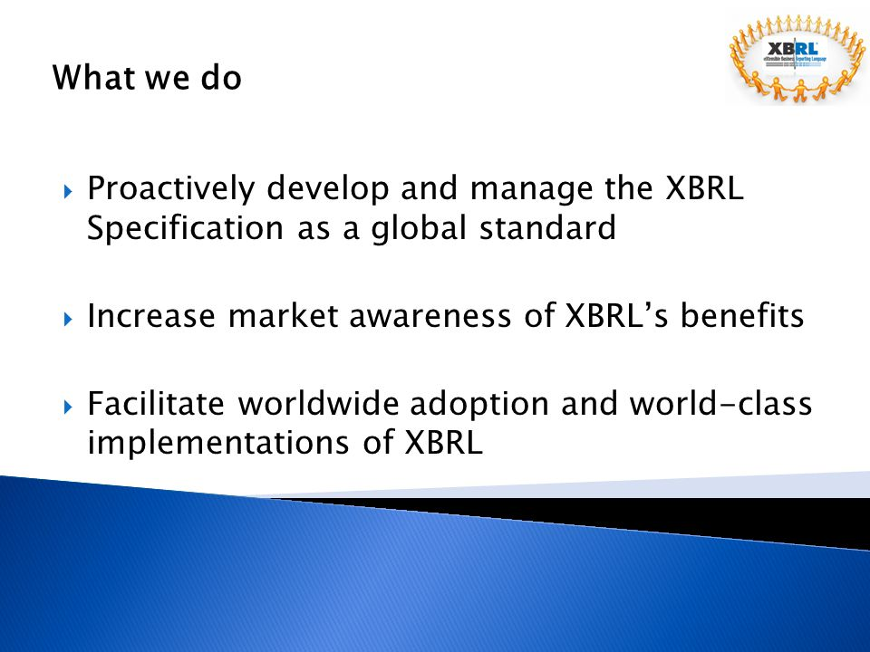 What we do Proactively develop and manage the XBRL Specification as a global standard. Increase market awareness of XBRL's benefits.