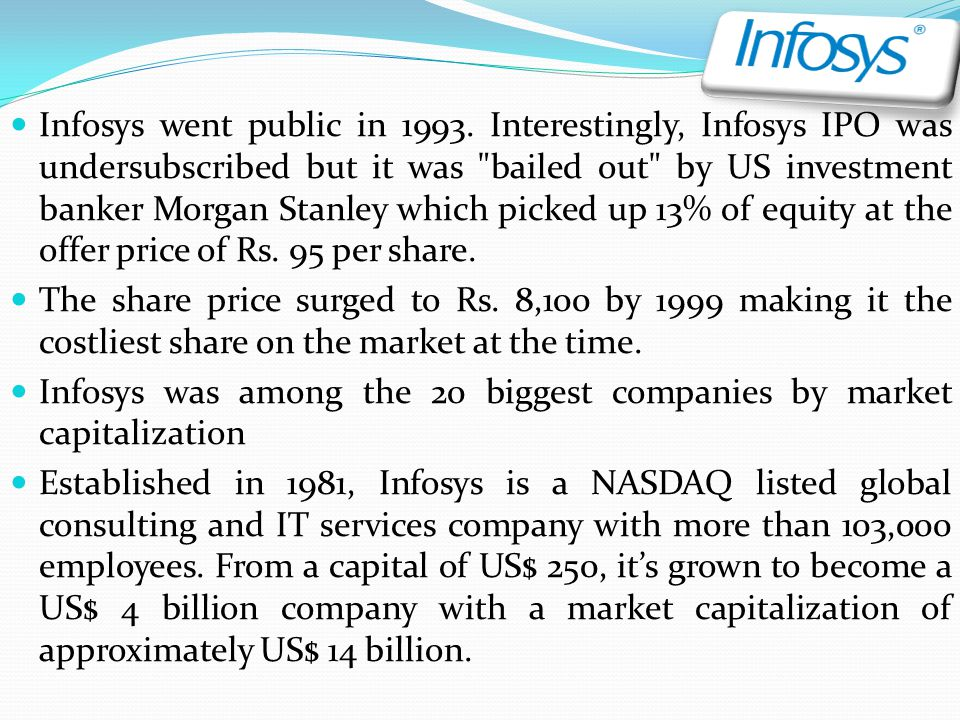 Infosys went public in 1993. Interestingly, Infosys IPO was undersubscribed but it was bailed out by US investment banker Morgan Stanley which picked up 13% of equity at the offer price of Rs. 95 per share.