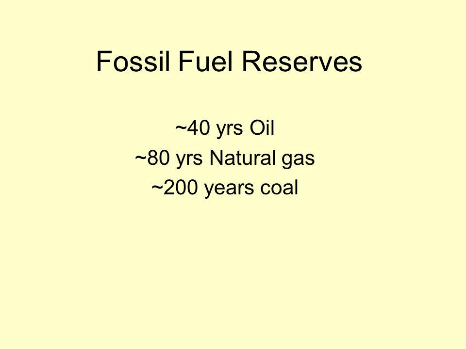 ~40 yrs Oil ~80 yrs Natural gas ~200 years coal