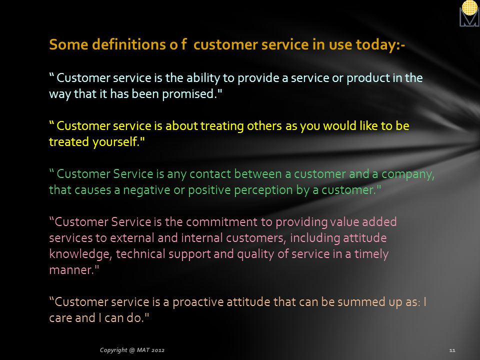 Some definitions o f customer service in use today:- Customer service is the ability to provide a service or product in the way that it has been promised. Customer service is about treating others as you would like to be treated yourself. Customer Service is any contact between a customer and a company, that causes a negative or positive perception by a customer. Customer Service is the commitment to providing value added services to external and internal customers, including attitude knowledge, technical support and quality of service in a timely manner. Customer service is a proactive attitude that can be summed up as: I care and I can do.