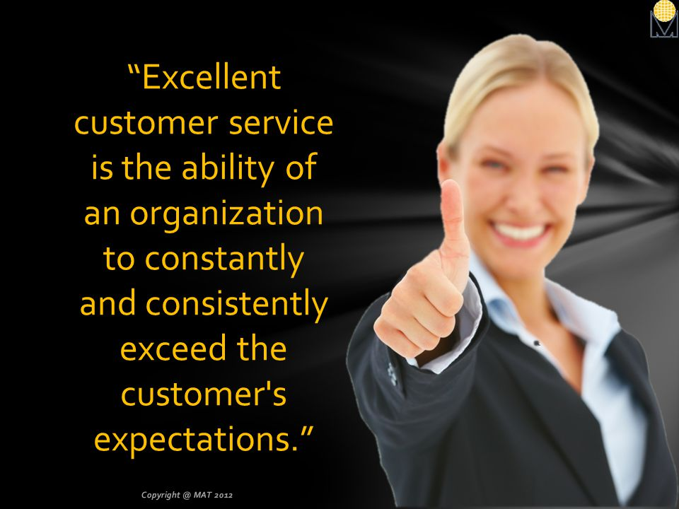 Excellent customer service is the ability of an organization to constantly and consistently exceed the customer s expectations.