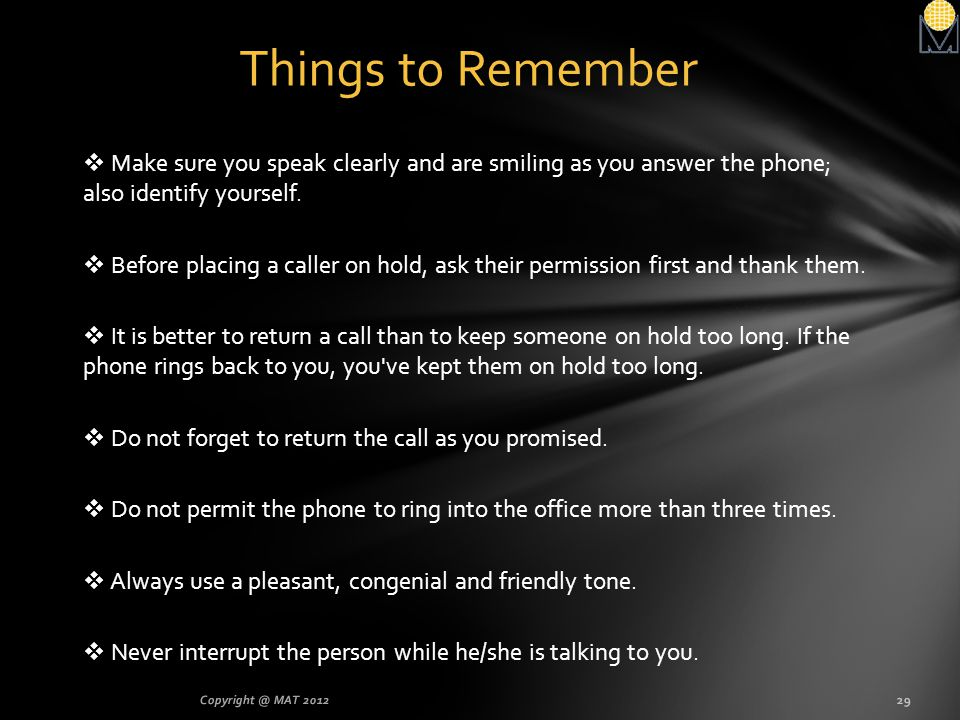 Things to Remember Make sure you speak clearly and are smiling as you answer the phone; also identify yourself.