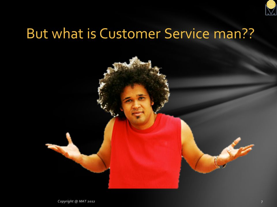 But what is Customer Service man