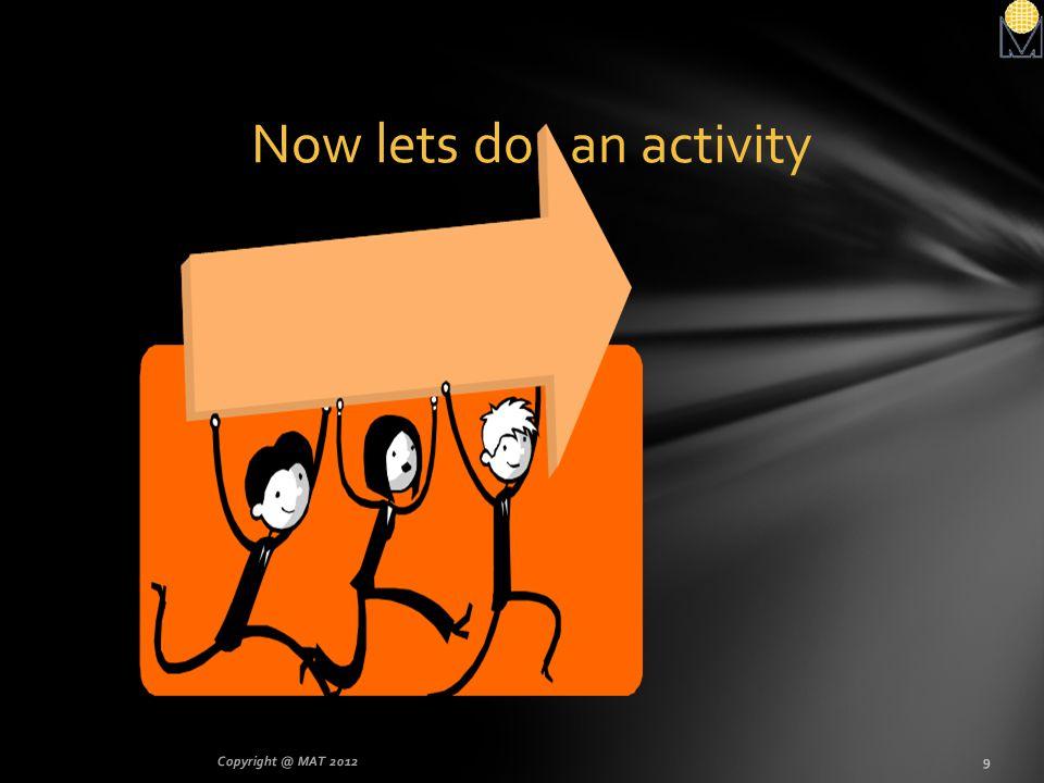 Now lets do an activity Copyright @ MAT 2012