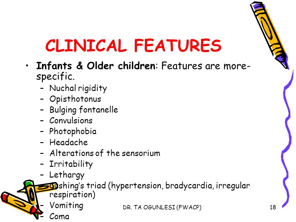 CLINICAL FEATURES Infants & Older children: Features are more-specific. Nuchal rigidity. Opisthotonus.