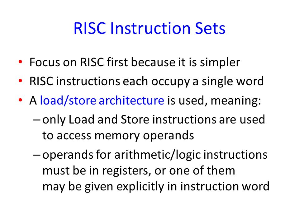 RISC Instruction Sets Focus on RISC first because it is simpler
