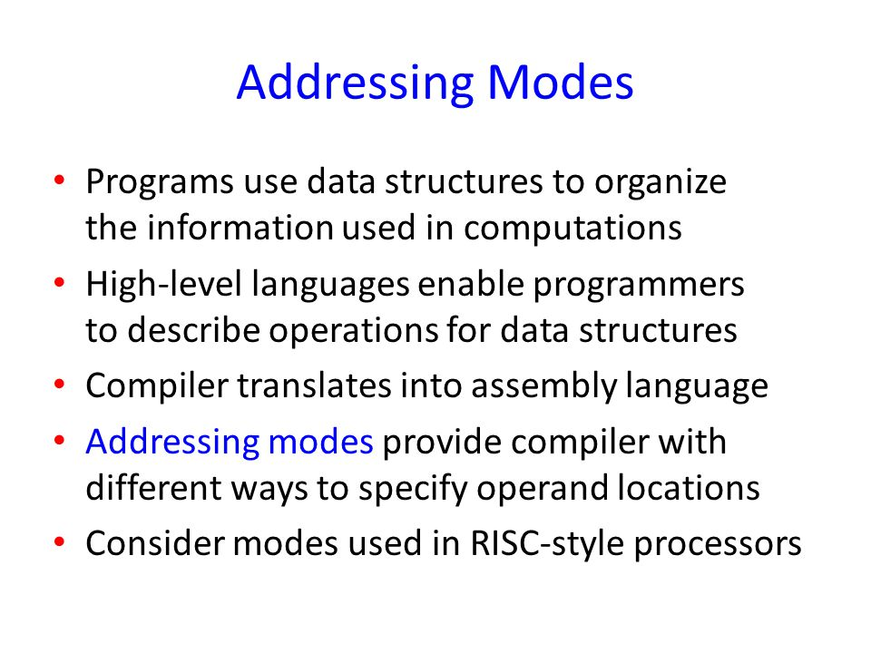Addressing Modes Programs use data structures to organize the information used in computations.