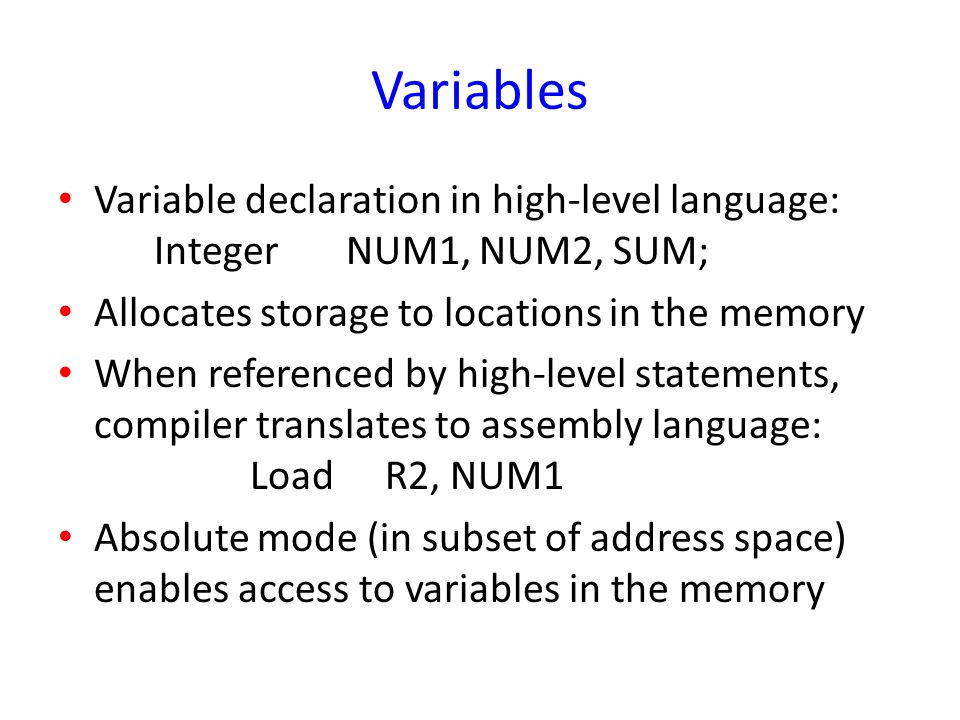 Variables Variable declaration in high-level language: Integer NUM1, NUM2, SUM; Allocates storage to locations in the memory.
