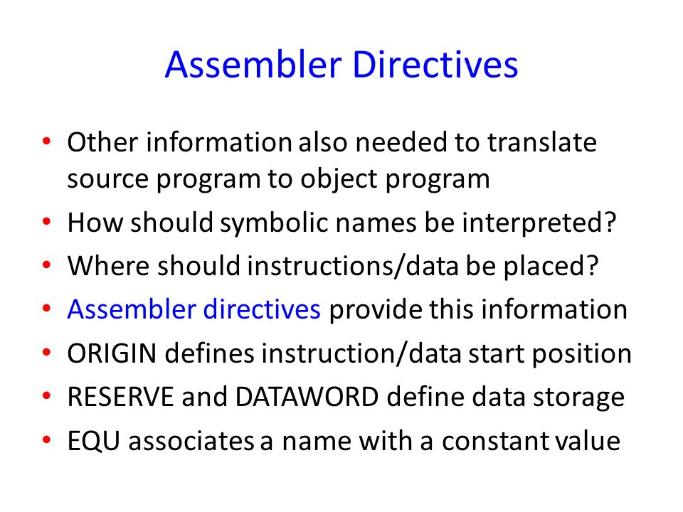 Assembler Directives Other information also needed to translate source program to object program. How should symbolic names be interpreted