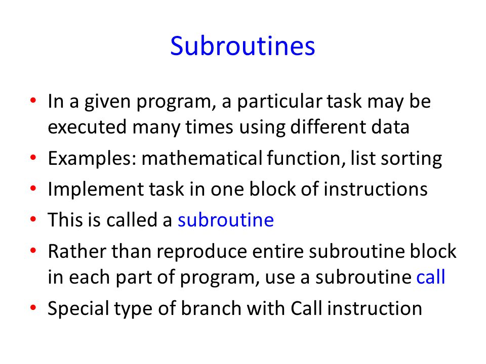 Subroutines In a given program, a particular task may be executed many times using different data. Examples: mathematical function, list sorting.