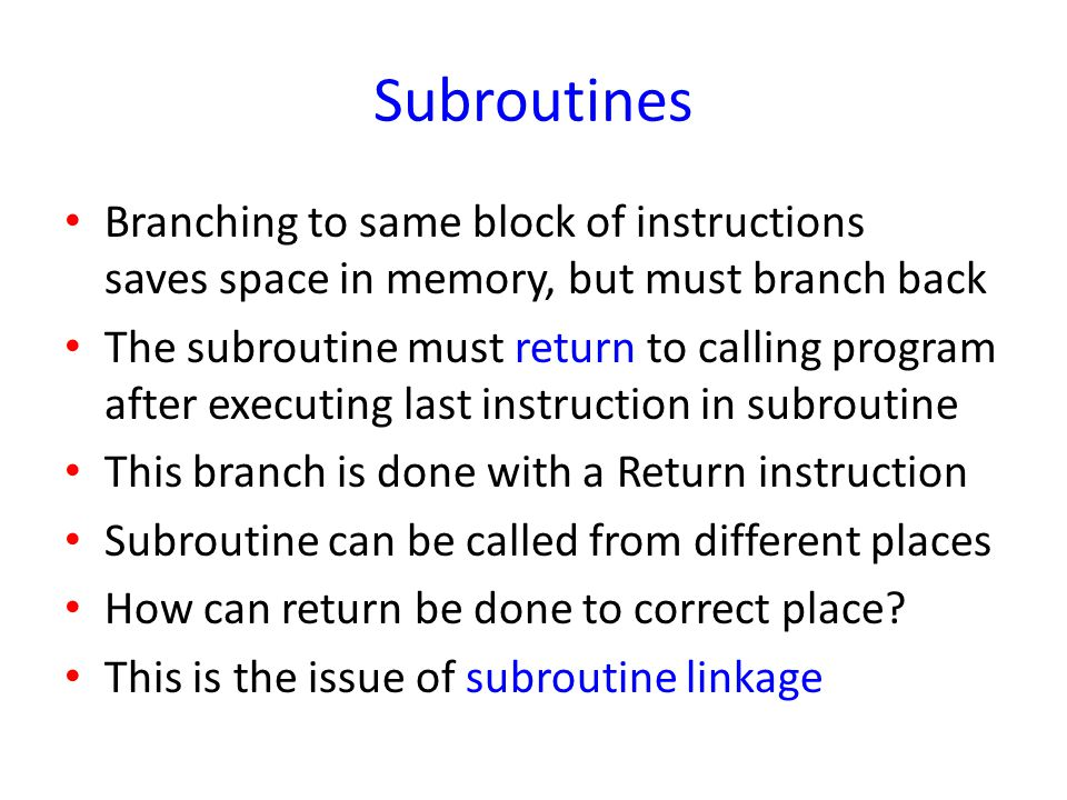 Subroutines Branching to same block of instructions saves space in memory, but must branch back.
