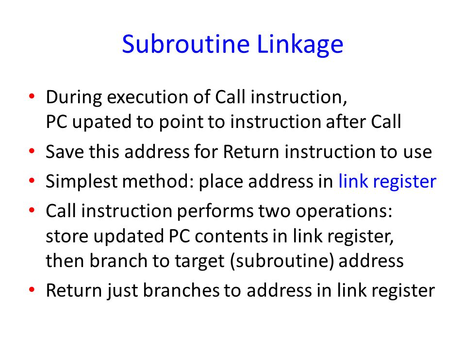 Subroutine Linkage During execution of Call instruction, PC upated to point to instruction after Call.