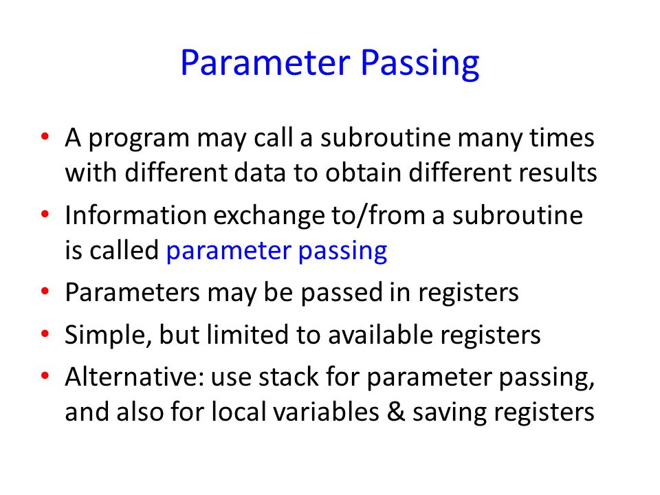 Parameter Passing A program may call a subroutine many times with different data to obtain different results.