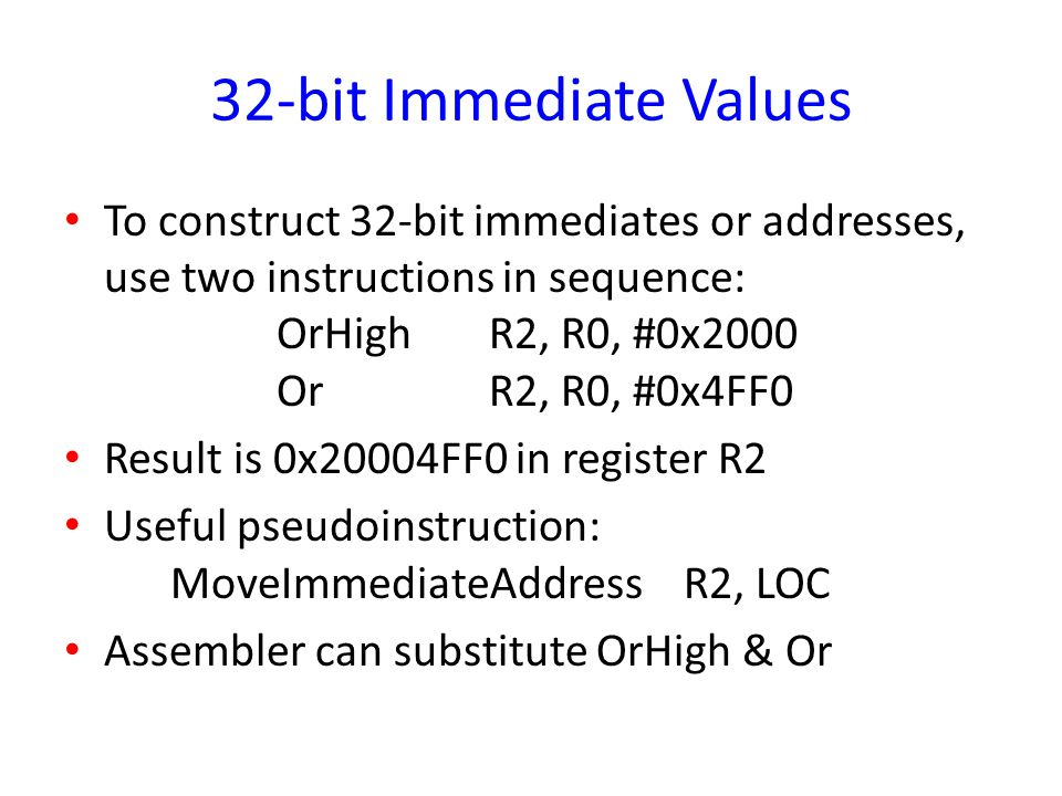 32-bit Immediate Values To construct 32-bit immediates or addresses, use two instructions in sequence: OrHigh R2, R0, #0x2000 Or R2, R0, #0x4FF0.