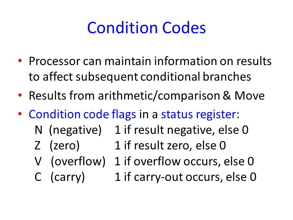 Condition Codes Processor can maintain information on results to affect subsequent conditional branches.