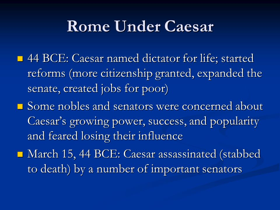 Rome Under Caesar 44 BCE: Caesar named dictator for life; started reforms (more citizenship granted, expanded the senate, created jobs for poor)