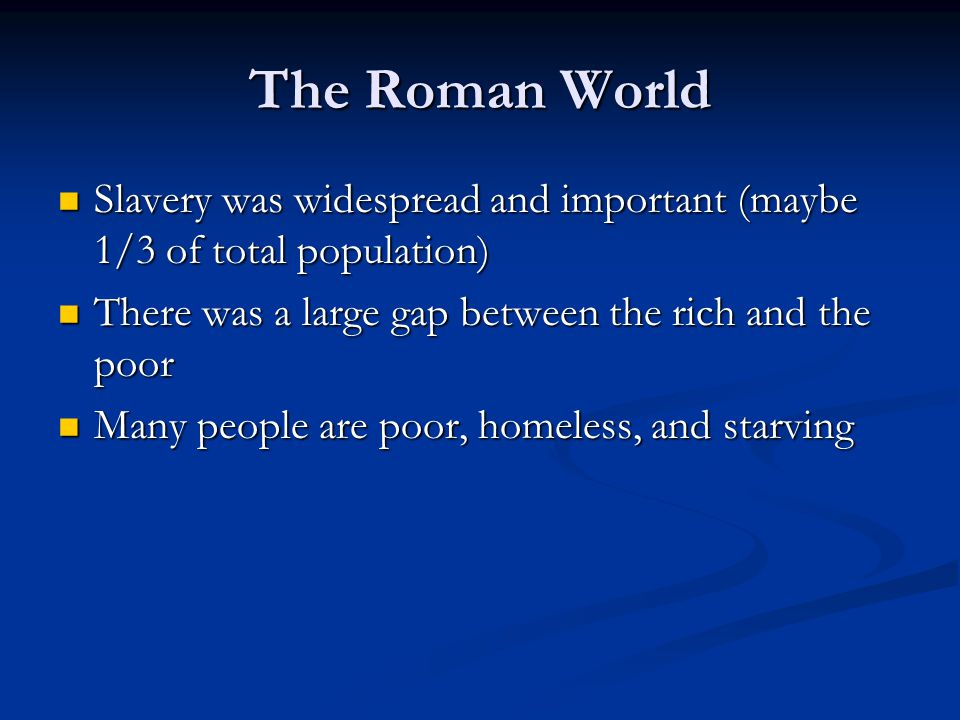 The Roman World Slavery was widespread and important (maybe 1/3 of total population) There was a large gap between the rich and the poor.