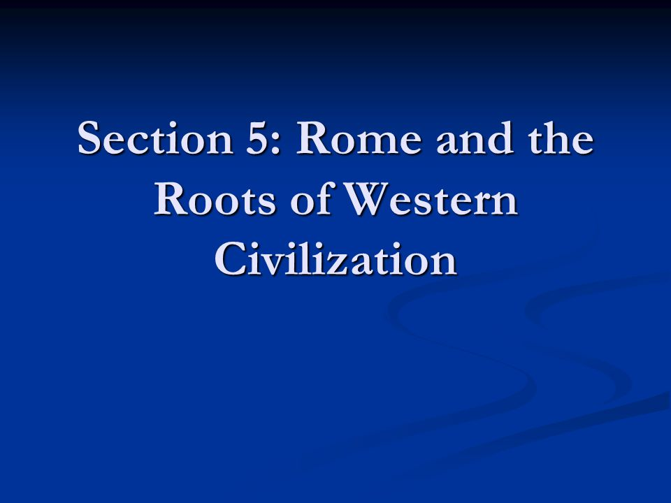 Section 5: Rome and the Roots of Western Civilization