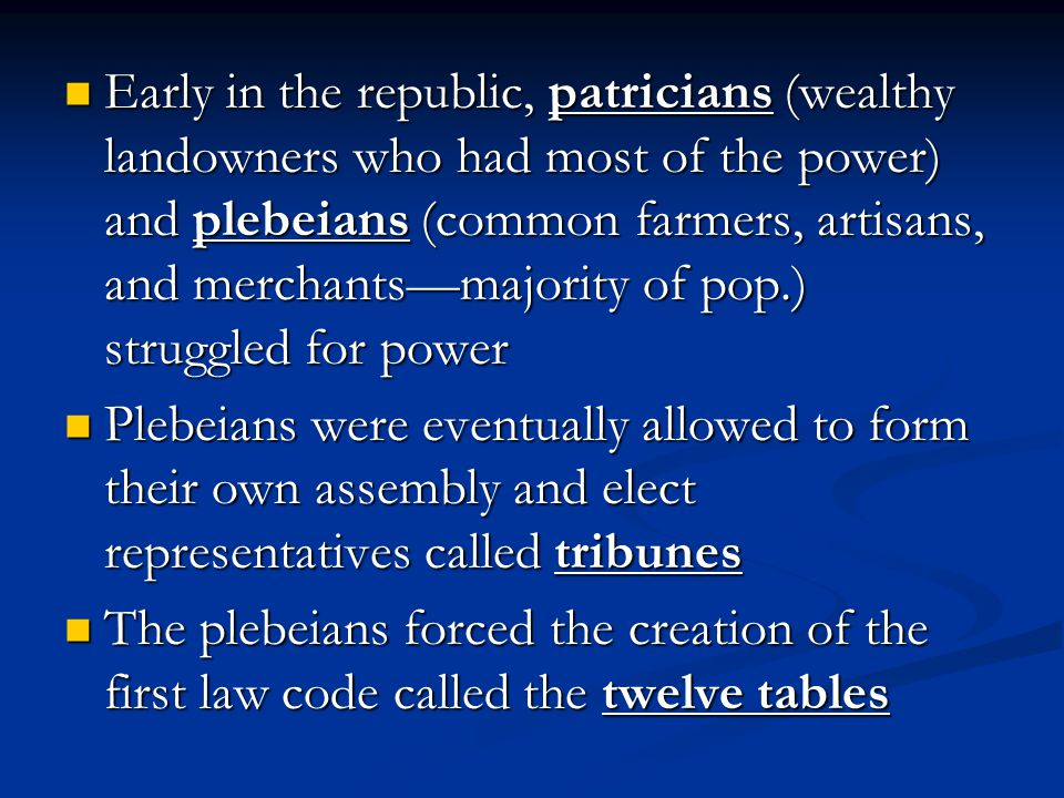 Early in the republic, patricians (wealthy landowners who had most of the power) and plebeians (common farmers, artisans, and merchants—majority of pop.) struggled for power