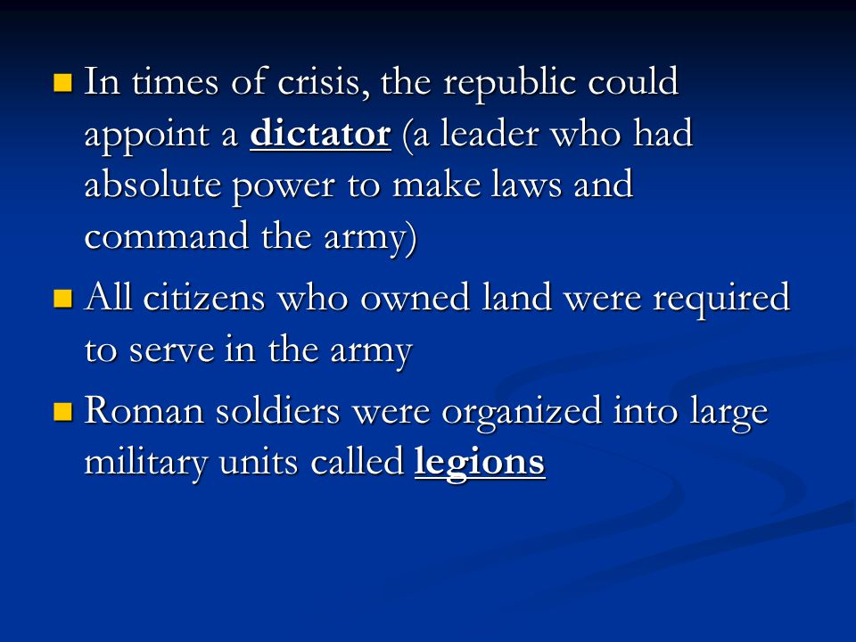 In times of crisis, the republic could appoint a dictator (a leader who had absolute power to make laws and command the army)