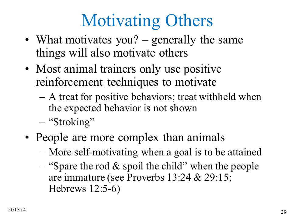 Motivating Others What motivates you – generally the same things will also motivate others.