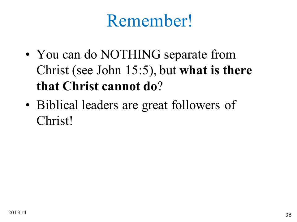 Remember! You can do NOTHING separate from Christ (see John 15:5), but what is there that Christ cannot do