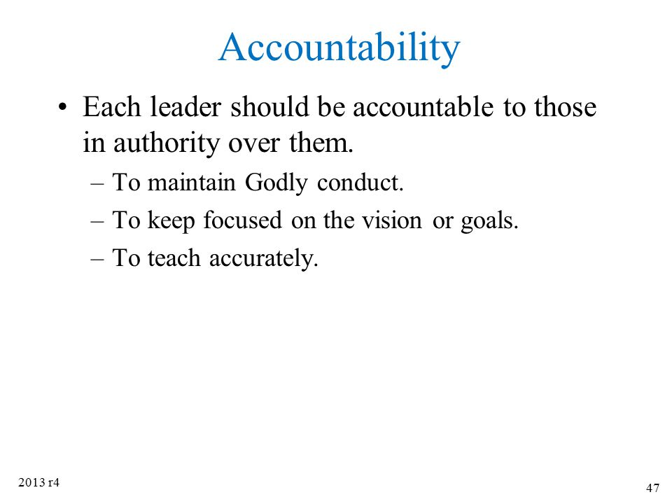 Accountability Each leader should be accountable to those in authority over them. To maintain Godly conduct.