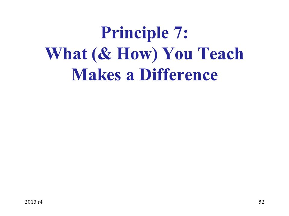 Principle 7: What (& How) You Teach Makes a Difference