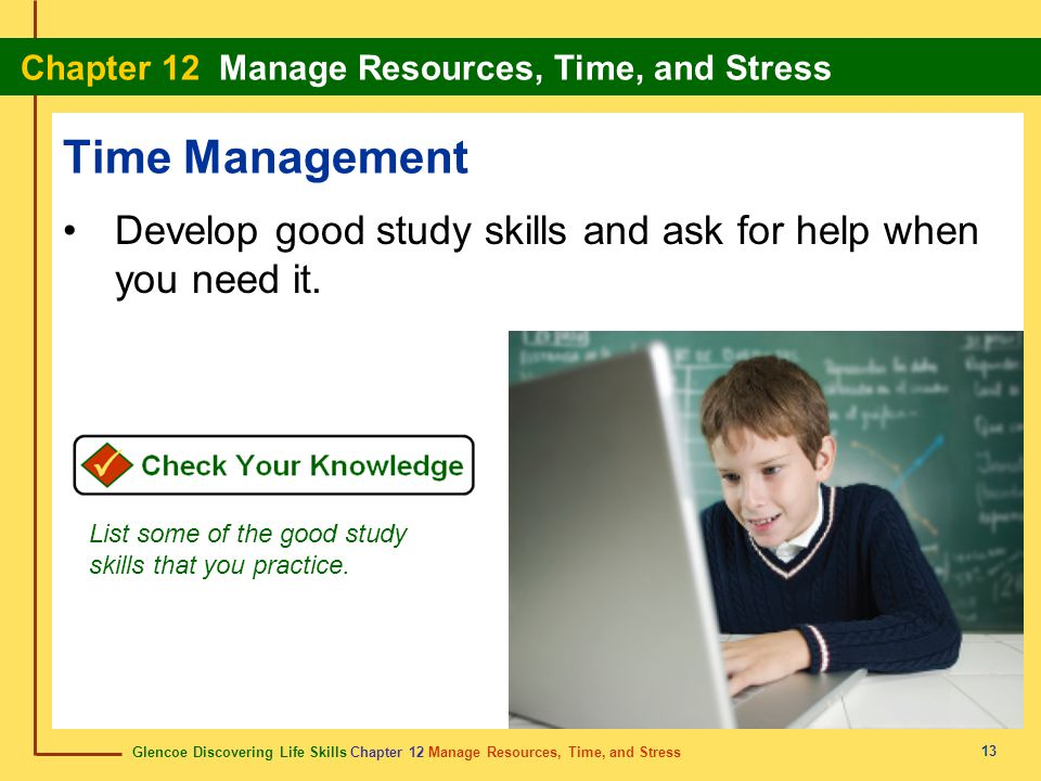 Time Management Develop good study skills and ask for help when you need it. List some of the good study skills that you practice.