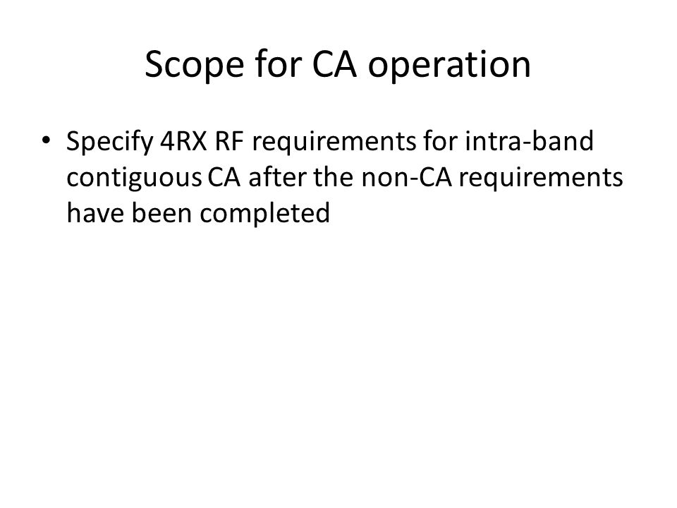 Scope for CA operation Specify 4RX RF requirements for intra-band contiguous CA after the non-CA requirements have been completed.