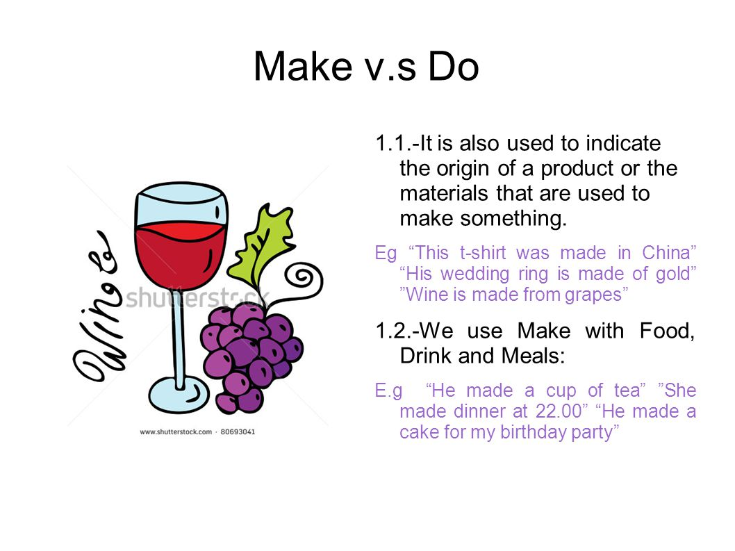 Make v.s Do 1.1.-It is also used to indicate the origin of a product or the materials that are used to make something.