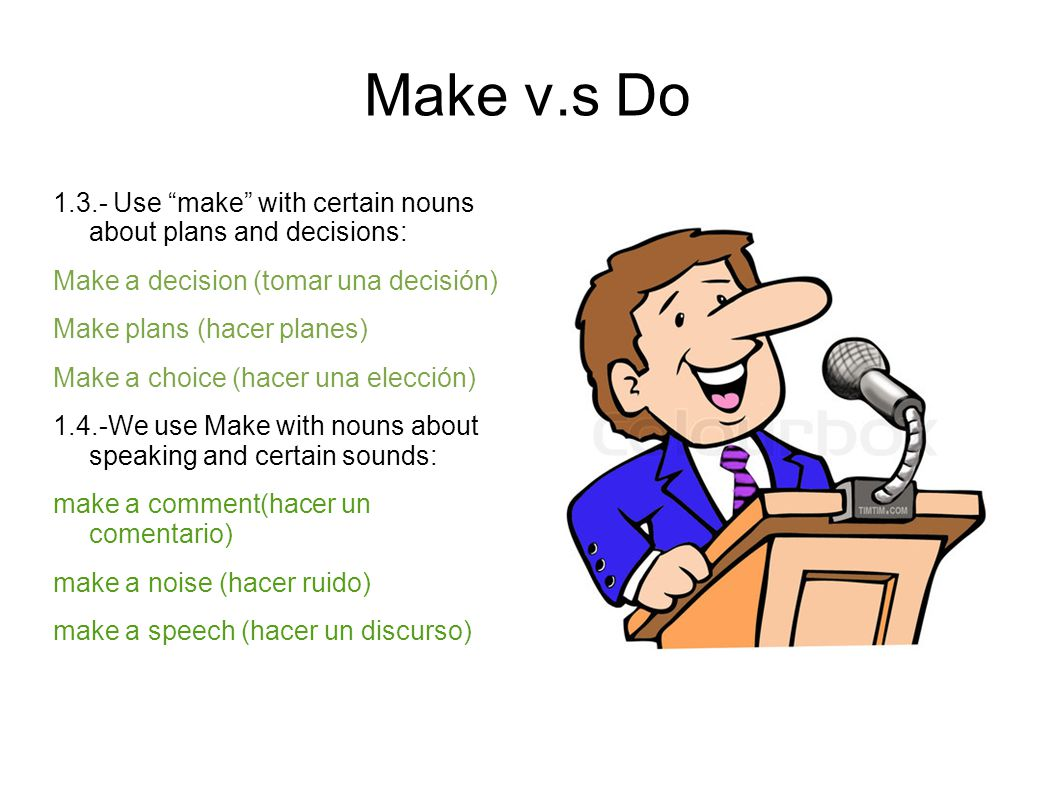 Make v.s Do Use make with certain nouns about plans and decisions: Make a decision (tomar una decisión)