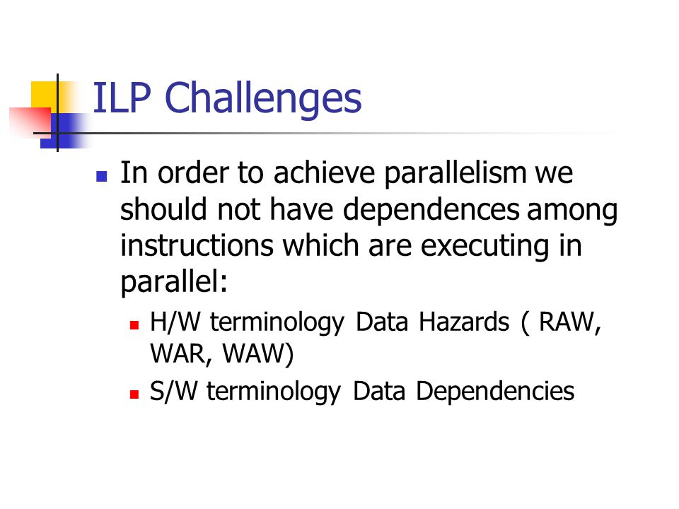 ILP Challenges In order to achieve parallelism we should not have dependences among instructions which are executing in parallel: