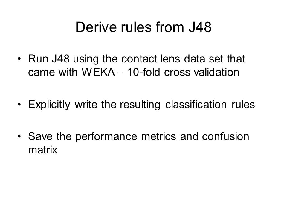 Derive rules from J48 Run J48 using the contact lens data set that came with WEKA – 10-fold cross validation.