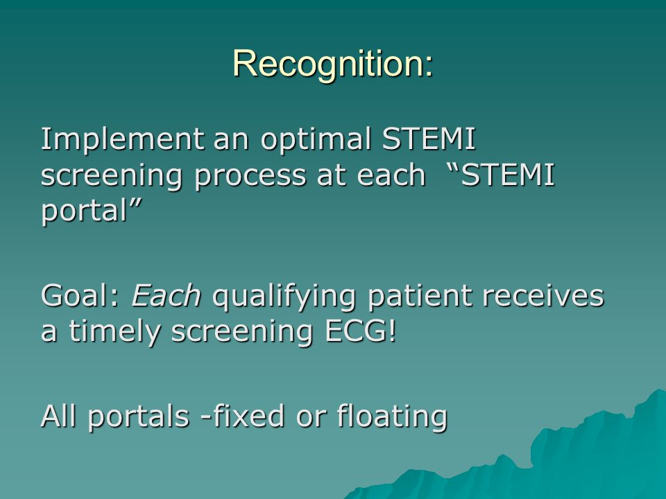 Recognition: Implement an optimal STEMI screening process at each STEMI portal Goal: Each qualifying patient receives a timely screening ECG!