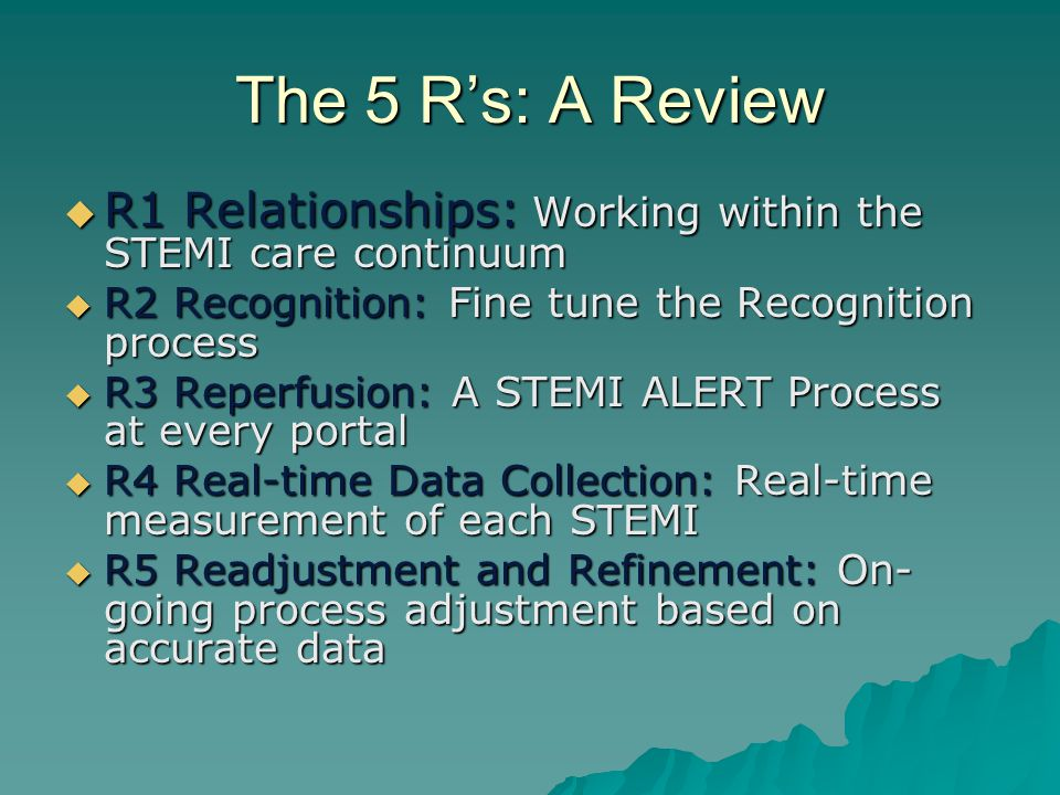 The 5 R's: A Review R1 Relationships: Working within the STEMI care continuum. R2 Recognition: Fine tune the Recognition process.