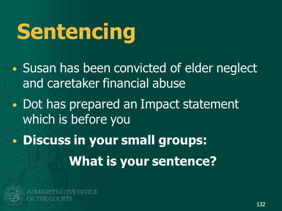 Sentencing Susan has been convicted of elder neglect and caretaker financial abuse. Dot has prepared an Impact statement which is before you.