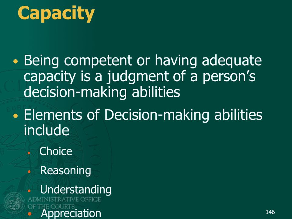 Capacity Being competent or having adequate capacity is a judgment of a person's decision-making abilities.