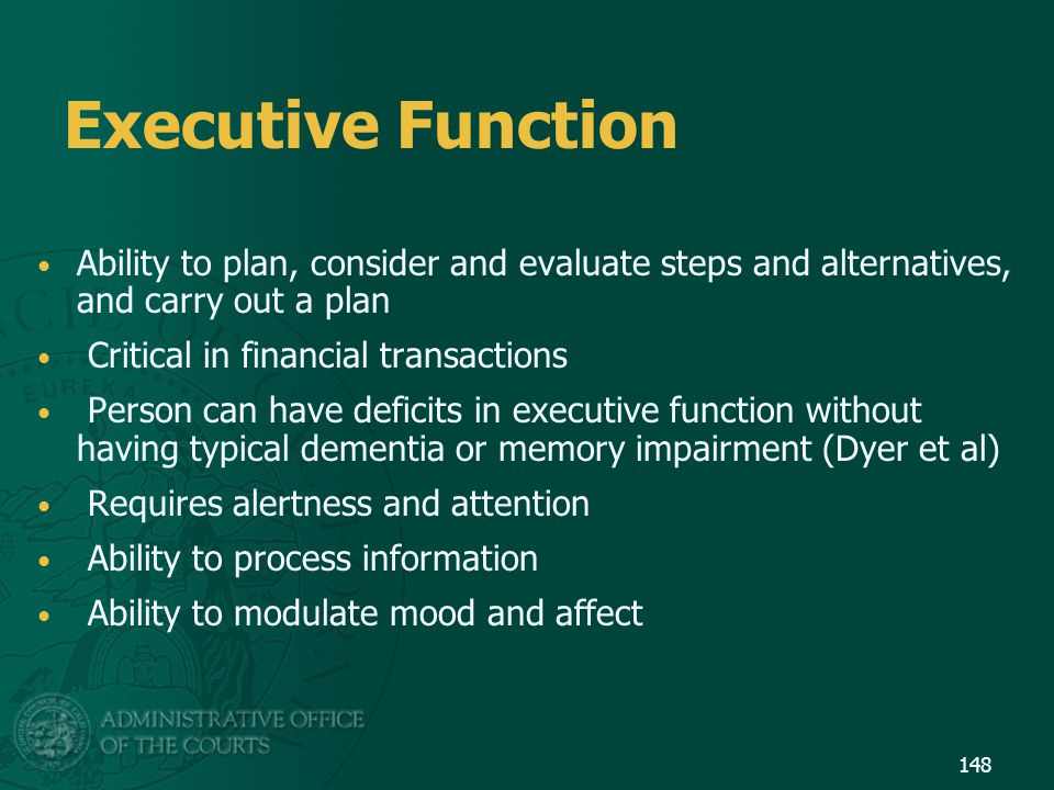 Executive Function Ability to plan, consider and evaluate steps and alternatives, and carry out a plan.
