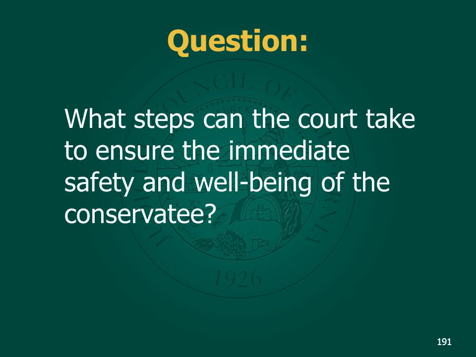 Question: What steps can the court take to ensure the immediate safety and well-being of the conservatee
