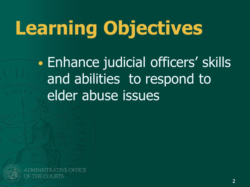 Learning Objectives Enhance judicial officers' skills and abilities to respond to elder abuse issues.