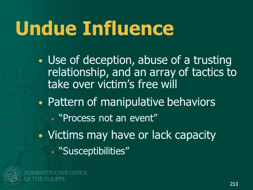Undue Influence Use of deception, abuse of a trusting relationship, and an array of tactics to take over victim's free will.