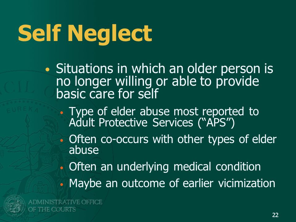 Self Neglect Situations in which an older person is no longer willing or able to provide basic care for self.