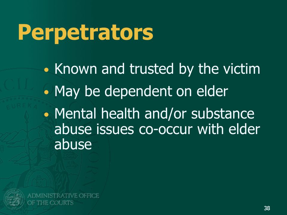 Perpetrators Known and trusted by the victim May be dependent on elder